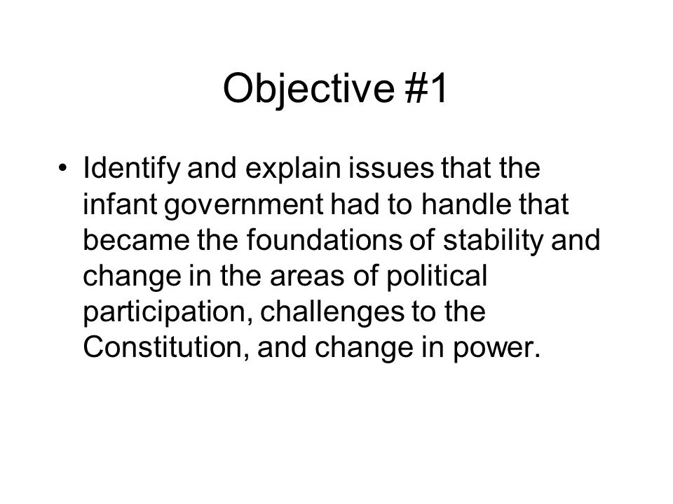 Objective #1 Identify and explain issues that the infant government had to handle that became the foundations of stability and change in the areas of political participation, challenges to the Constitution, and change in power.