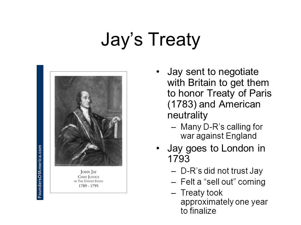 Jay's Treaty Jay sent to negotiate with Britain to get them to honor Treaty of Paris (1783) and American neutrality –Many D-R's calling for war against England Jay goes to London in 1793 –D-R's did not trust Jay –Felt a sell out coming –Treaty took approximately one year to finalize