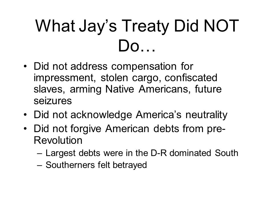 What Jay's Treaty Did NOT Do… Did not address compensation for impressment, stolen cargo, confiscated slaves, arming Native Americans, future seizures Did not acknowledge America's neutrality Did not forgive American debts from pre- Revolution –Largest debts were in the D-R dominated South –Southerners felt betrayed