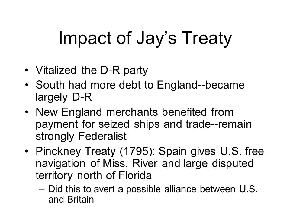 Impact of Jay's Treaty Vitalized the D-R party South had more debt to England--became largely D-R New England merchants benefited from payment for seized ships and trade--remain strongly Federalist Pinckney Treaty (1795): Spain gives U.S.