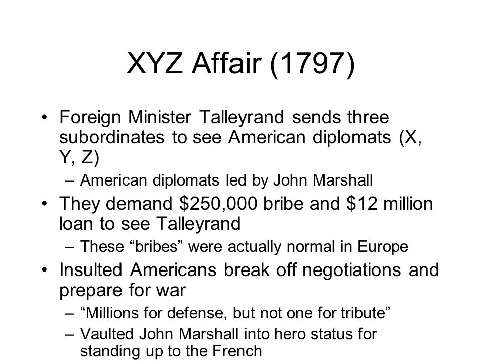 XYZ Affair (1797) Foreign Minister Talleyrand sends three subordinates to see American diplomats (X, Y, Z) –American diplomats led by John Marshall They demand $250,000 bribe and $12 million loan to see Talleyrand –These bribes were actually normal in Europe Insulted Americans break off negotiations and prepare for war – Millions for defense, but not one for tribute –Vaulted John Marshall into hero status for standing up to the French