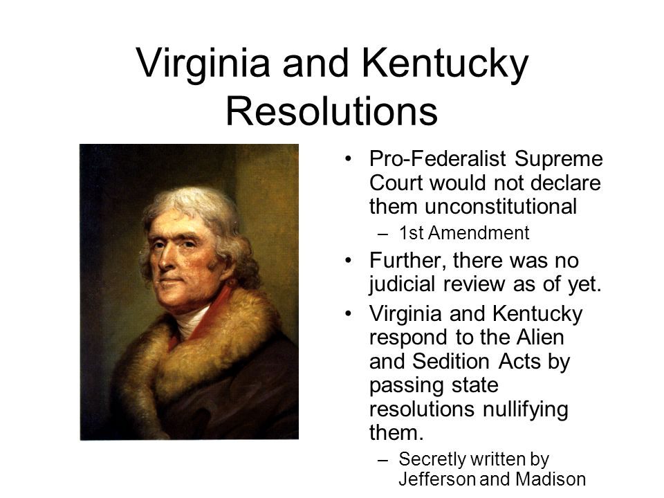 Virginia and Kentucky Resolutions Pro-Federalist Supreme Court would not declare them unconstitutional –1st Amendment Further, there was no judicial review as of yet.