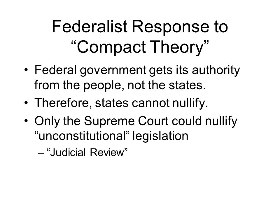 Federalist Response to Compact Theory Federal government gets its authority from the people, not the states.
