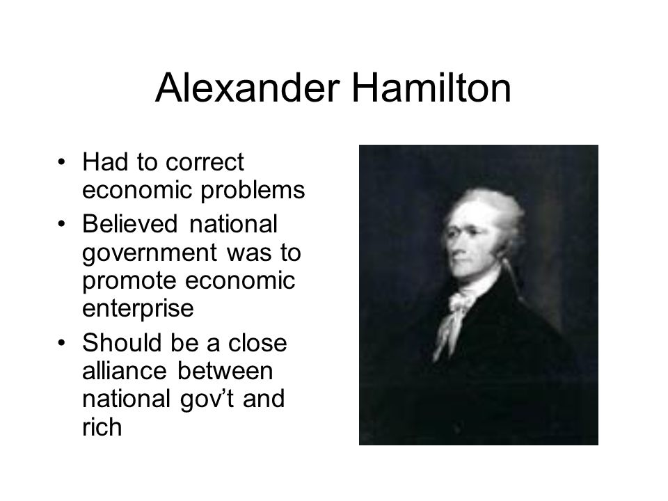 Hamilton Con't Rich ( Ambitious Entrepreneurs ) would then lend money and political support to the gov't Country's prosperity would then trickle down to the masses.