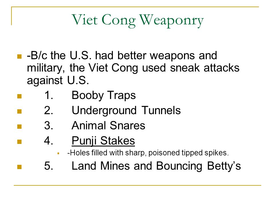 Viet Cong Weaponry -B/c the U.S. had better weapons and military, the Viet Cong used sneak attacks against U.S. 1.Booby Traps 2.Underground Tunnels 3.