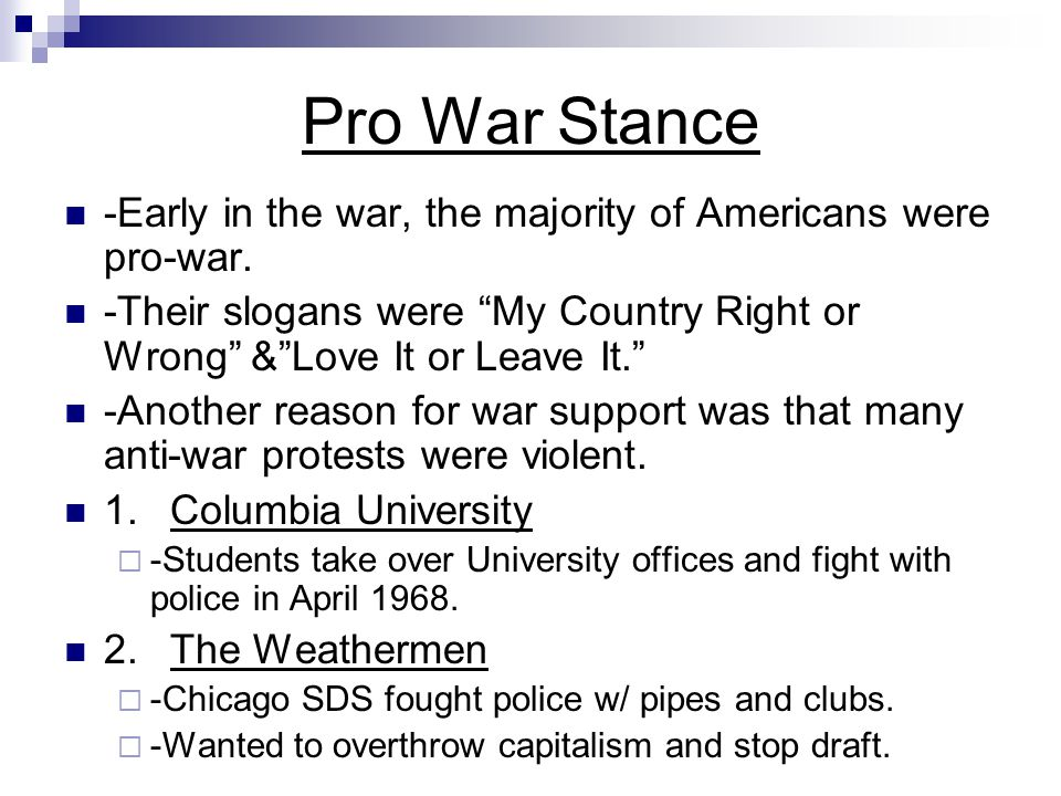 """Pro War Stance -Early in the war, the majority of Americans were pro-war. -Their slogans were """"My Country Right or Wrong"""" &""""Love It or Leave It."""" -Ano"""