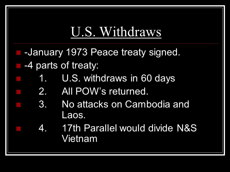 U.S. Withdraws -January 1973 Peace treaty signed. -4 parts of treaty: 1.U.S. withdraws in 60 days 2.All POW's returned. 3.No attacks on Cambodia and L