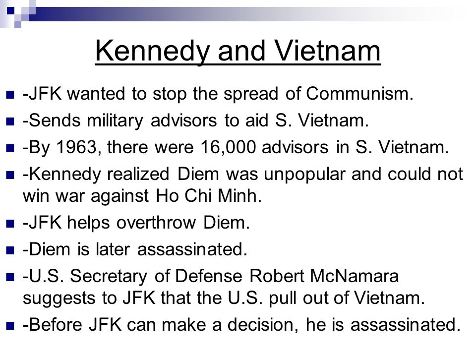 Kennedy and Vietnam -JFK wanted to stop the spread of Communism. -Sends military advisors to aid S. Vietnam. -By 1963, there were 16,000 advisors in S