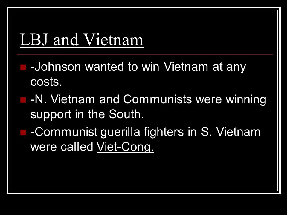 LBJ and Vietnam -Johnson wanted to win Vietnam at any costs. -N. Vietnam and Communists were winning support in the South. -Communist guerilla fighter