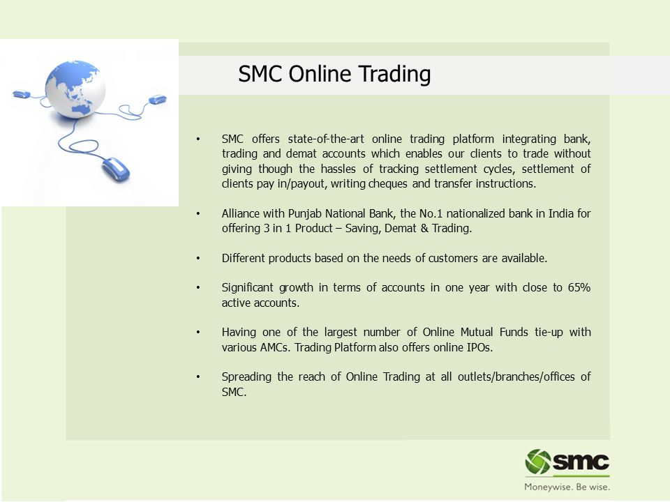 SMC Online Trading SMC offers state-of-the-art online trading platform integrating bank, trading and demat accounts which enables our clients to trade