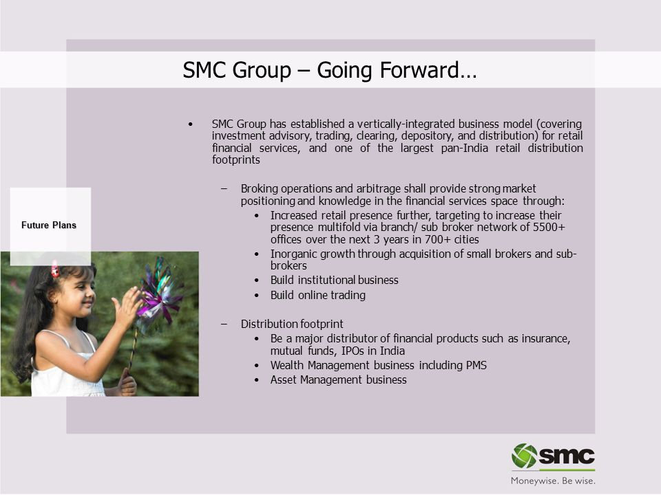 SMC Group – Going Forward… Future Plans SMC Group has established a vertically-integrated business model (covering investment advisory, trading, clear
