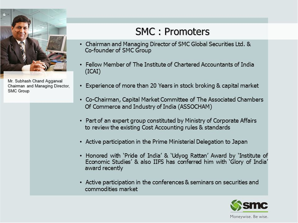 Mr. Subhash Chand Aggarwal Chairman and Managing Director, SMC Group SMC : Promoters Chairman and Managing Director of SMC Global Securities Ltd. & Co