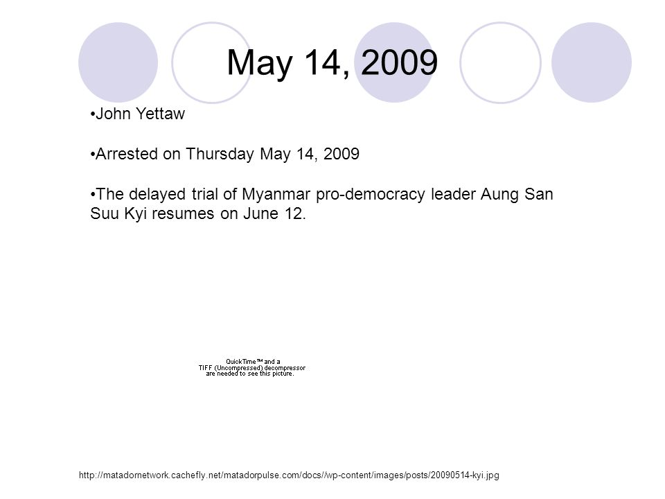 May 14, 2009 John Yettaw Arrested on Thursday May 14, 2009 The delayed trial of Myanmar pro-democracy leader Aung San Suu Kyi resumes on June 12.