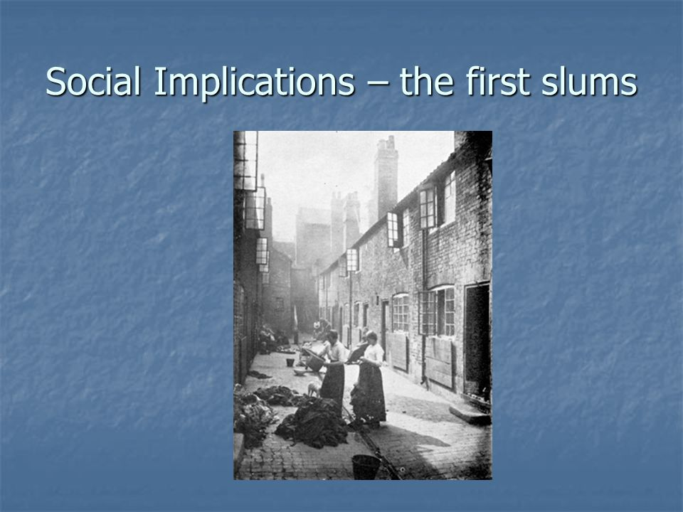 Social Implications – the first slums