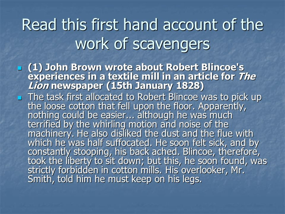 Read this first hand account of the work of scavengers (1) John Brown wrote about Robert Blincoe s experiences in a textile mill in an article for The Lion newspaper (15th January 1828) (1) John Brown wrote about Robert Blincoe s experiences in a textile mill in an article for The Lion newspaper (15th January 1828) The task first allocated to Robert Blincoe was to pick up the loose cotton that fell upon the floor.