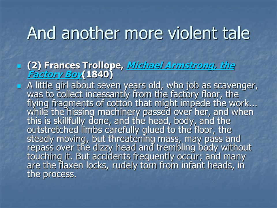 And another more violent tale (2) Frances Trollope, Michael Armstrong, the Factory Boy(1840) (2) Frances Trollope, Michael Armstrong, the Factory Boy(1840)Michael Armstrong, the Factory BoyMichael Armstrong, the Factory Boy A little girl about seven years old, who job as scavenger, was to collect incessantly from the factory floor, the flying fragments of cotton that might impede the work...
