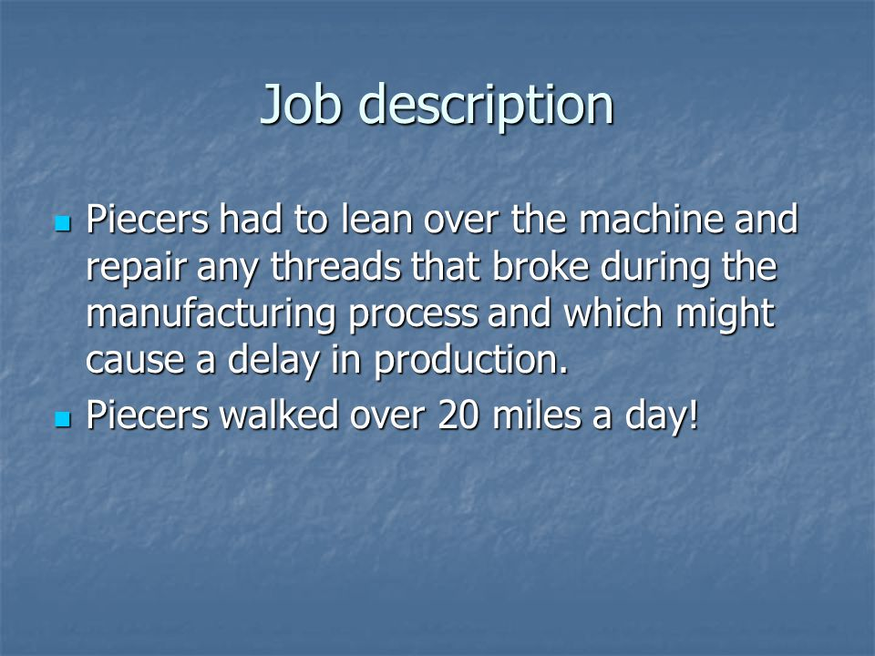 Job description Piecers had to lean over the machine and repair any threads that broke during the manufacturing process and which might cause a delay in production.