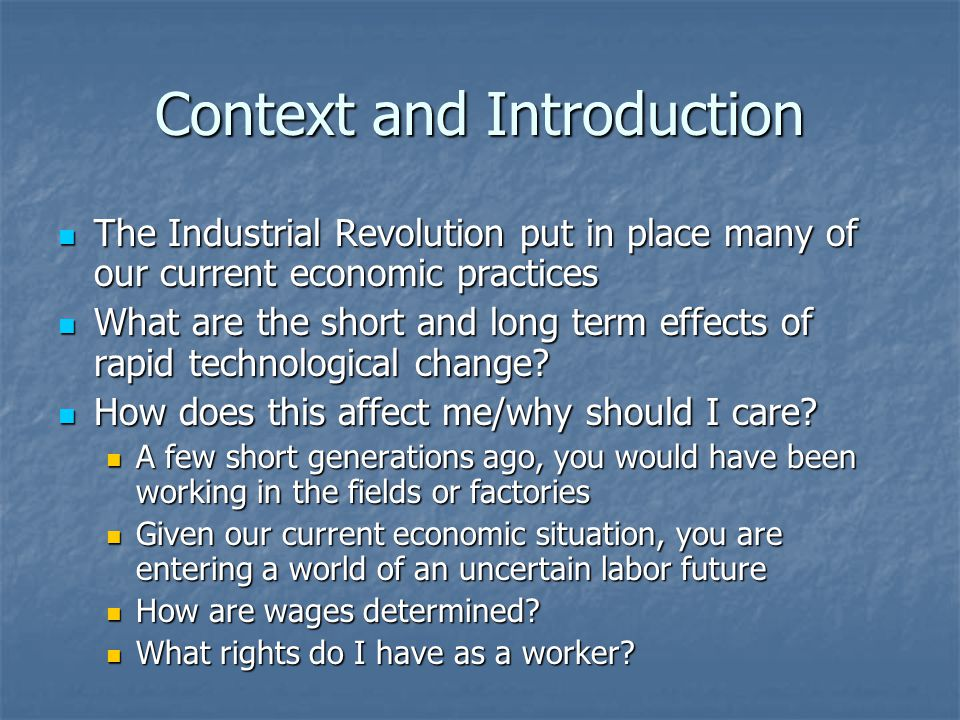 Context and Introduction The Industrial Revolution put in place many of our current economic practices The Industrial Revolution put in place many of our current economic practices What are the short and long term effects of rapid technological change.