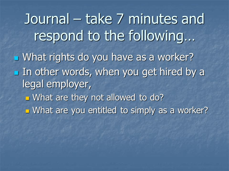 Journal – take 7 minutes and respond to the following… What rights do you have as a worker.