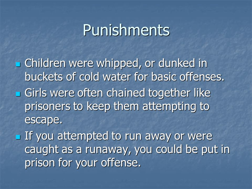 Punishments Children were whipped, or dunked in buckets of cold water for basic offenses.