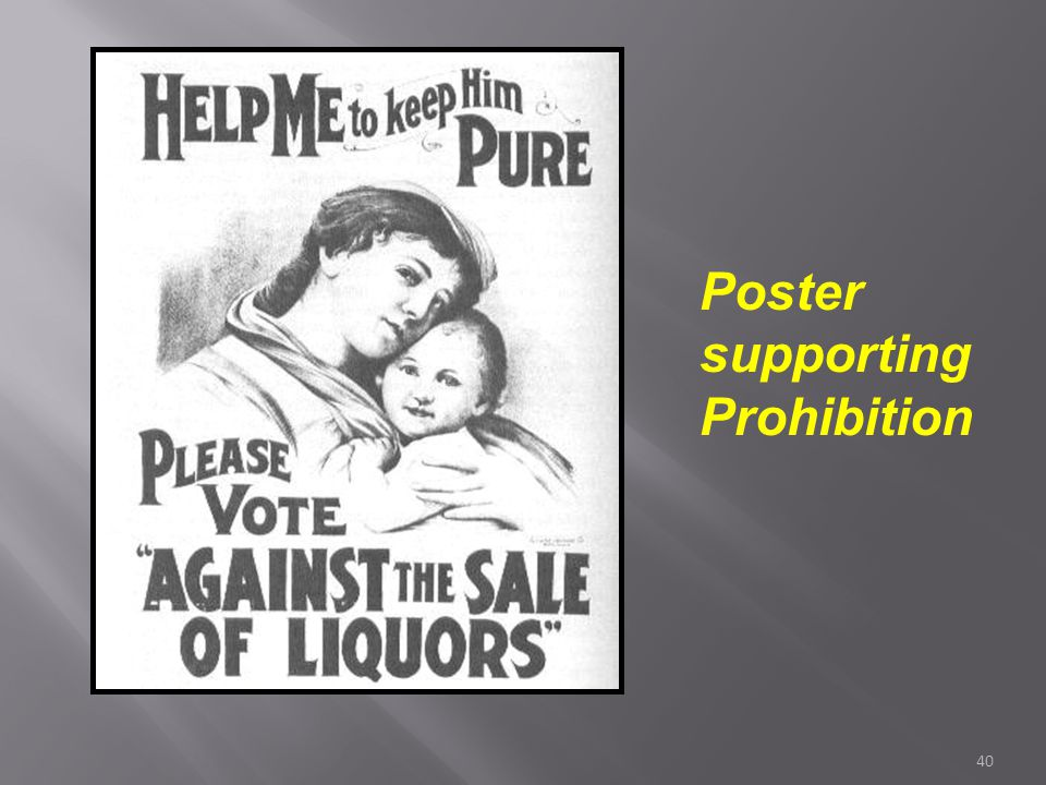 39 Support for Prohibition  Reformers had long believed alcohol led to crime, child & wife abuse, and accidents  Supporters were largely from the ru