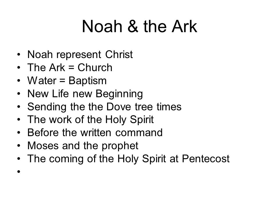 Noah & the Ark Noah represent Christ The Ark = Church Water = Baptism New Life new Beginning Sending the the Dove tree times The work of the Holy Spir