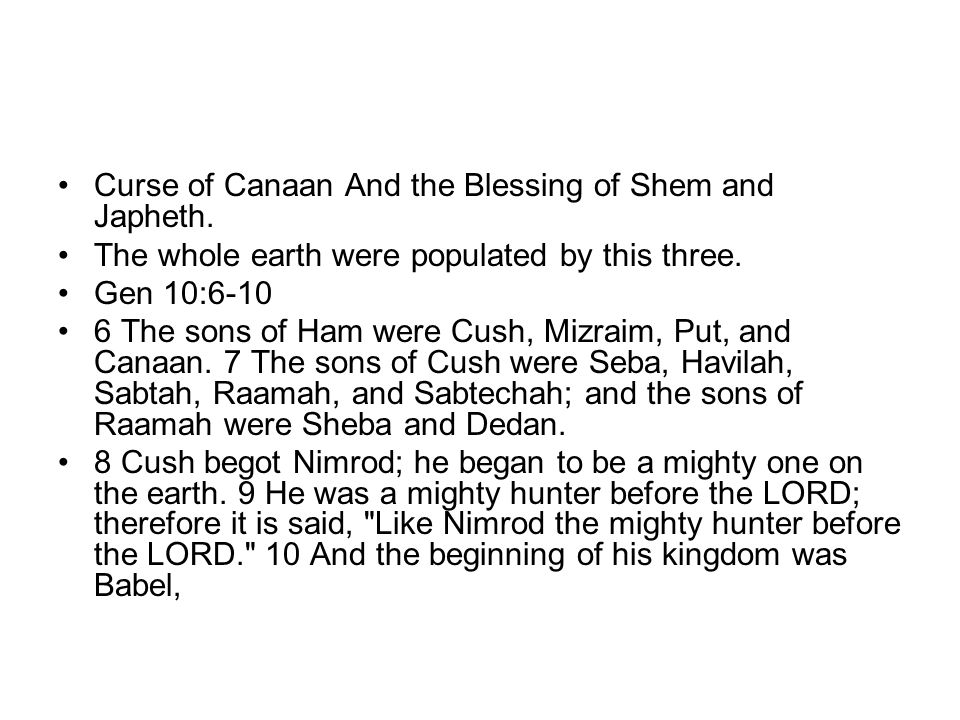 Curse of Canaan And the Blessing of Shem and Japheth. The whole earth were populated by this three. Gen 10:6-10 6 The sons of Ham were Cush, Mizraim,