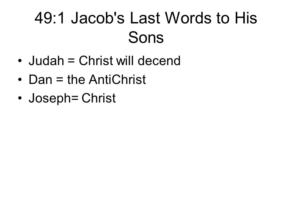 49:1 Jacob's Last Words to His Sons Judah = Christ will decend Dan = the AntiChrist Joseph= Christ