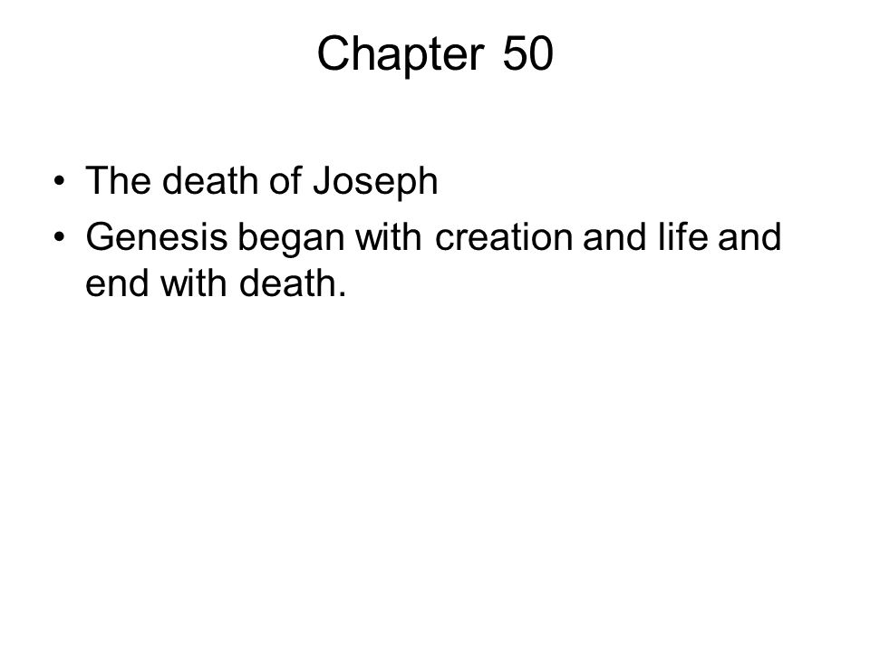 Chapter 50 The death of Joseph Genesis began with creation and life and end with death.