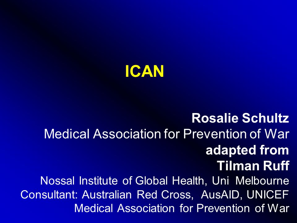 ICAN Rosalie Schultz Medical Association for Prevention of War adapted from Tilman Ruff Nossal Institute of Global Health, Uni Melbourne Consultant: Australian Red Cross, AusAID, UNICEF Medical Association for Prevention of War