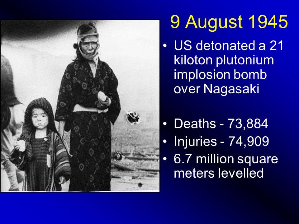 9 August 1945 US detonated a 21 kiloton plutonium implosion bomb over Nagasaki Deaths - 73,884 Injuries - 74,909 6.7 million square meters levelled