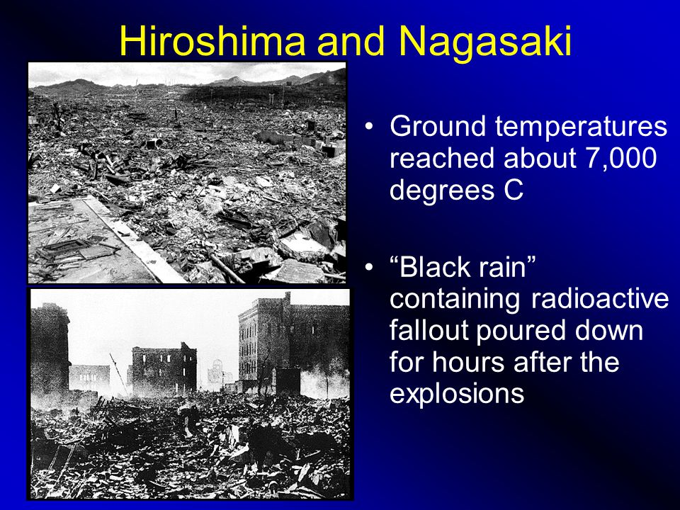 Hiroshima and Nagasaki Ground temperatures reached about 7,000 degrees C Black rain containing radioactive fallout poured down for hours after the explosions