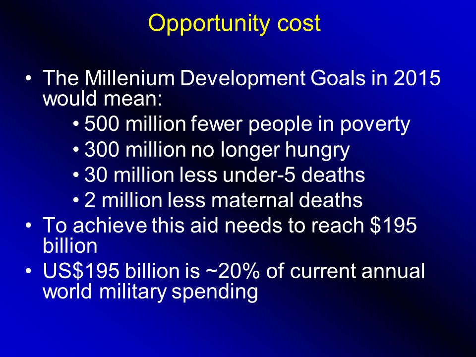 Opportunity cost The Millenium Development Goals in 2015 would mean: 500 million fewer people in poverty 300 million no longer hungry 30 million less under-5 deaths 2 million less maternal deaths To achieve this aid needs to reach $195 billion US$195 billion is ~20% of current annual world military spending