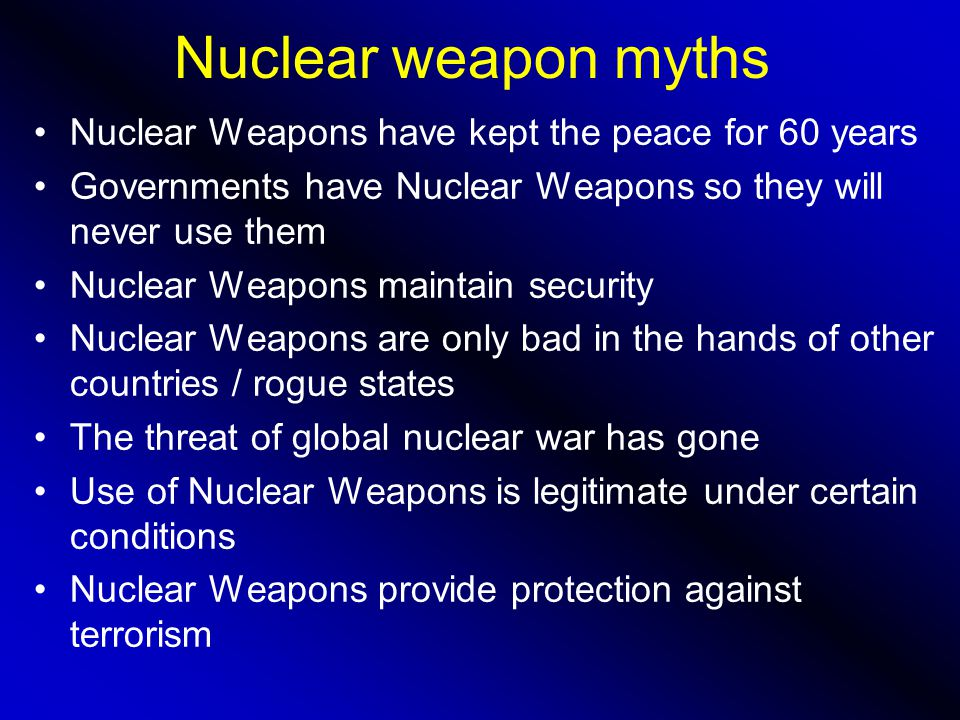 Nuclear weapon myths Nuclear Weapons have kept the peace for 60 years Governments have Nuclear Weapons so they will never use them Nuclear Weapons maintain security Nuclear Weapons are only bad in the hands of other countries / rogue states The threat of global nuclear war has gone Use of Nuclear Weapons is legitimate under certain conditions Nuclear Weapons provide protection against terrorism