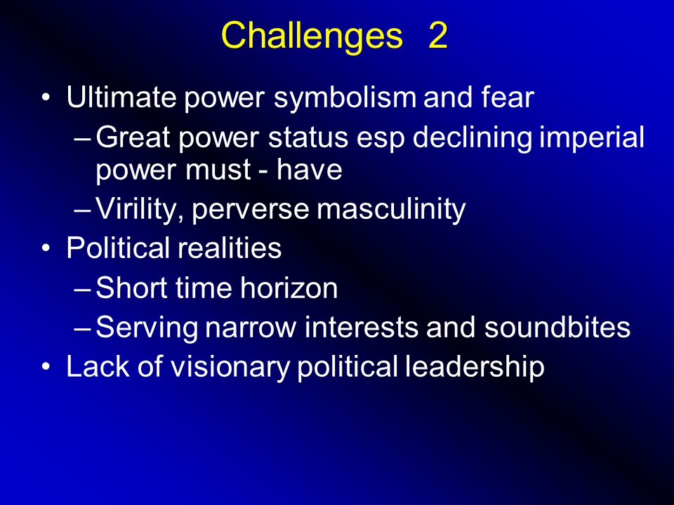 Challenges 2 Ultimate power symbolism and fear –Great power status esp declining imperial power must - have –Virility, perverse masculinity Political realities –Short time horizon –Serving narrow interests and soundbites Lack of visionary political leadership