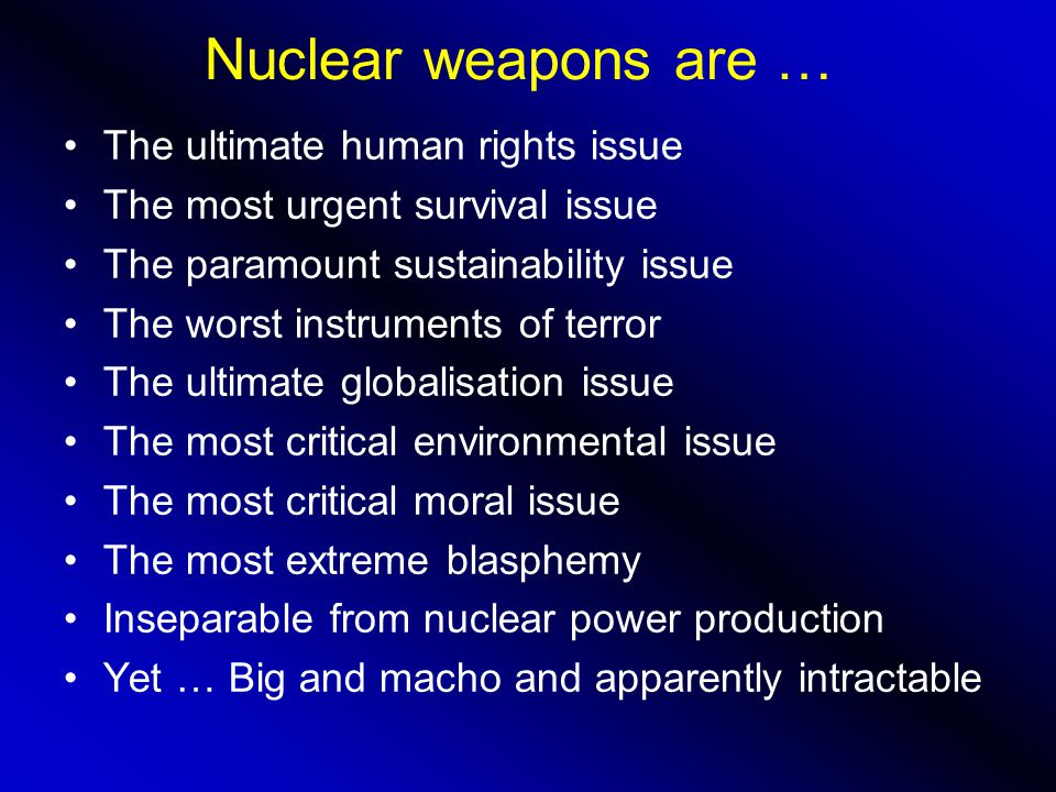 Nuclear weapons are … The ultimate human rights issue The most urgent survival issue The paramount sustainability issue The worst instruments of terror The ultimate globalisation issue The most critical environmental issue The most critical moral issue The most extreme blasphemy Inseparable from nuclear power production Yet … Big and macho and apparently intractable
