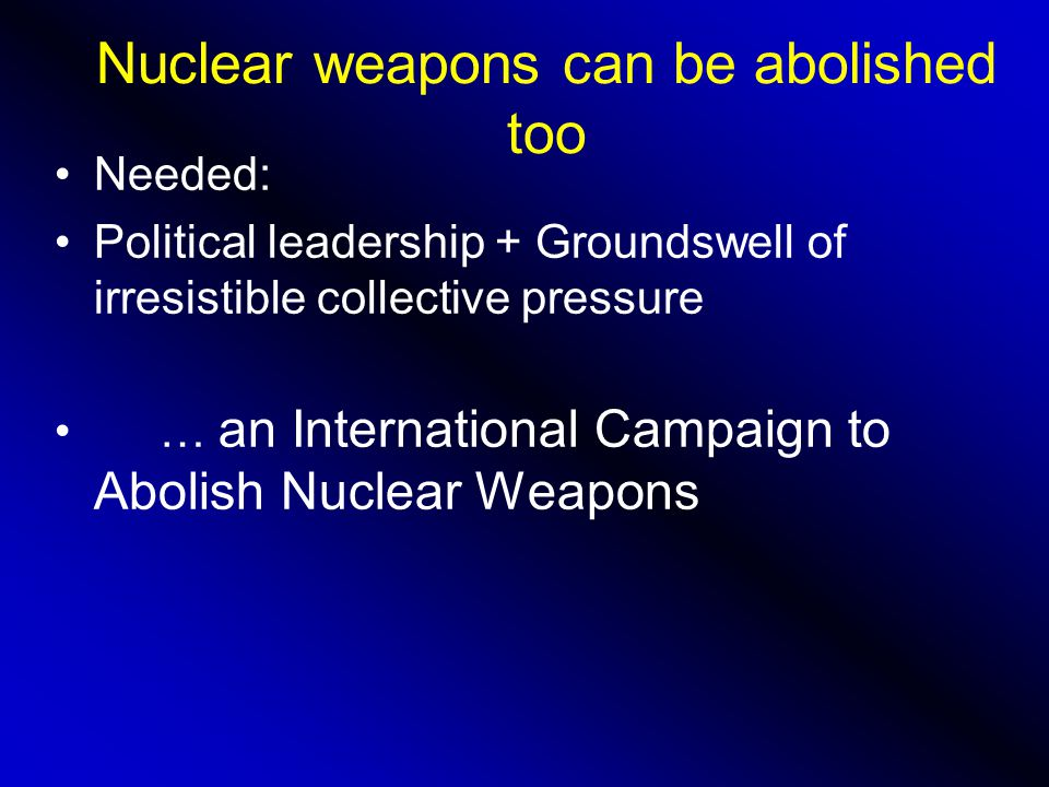 Nuclear weapons can be abolished too Needed: Political leadership + Groundswell of irresistible collective pressure … an International Campaign to Abolish Nuclear Weapons