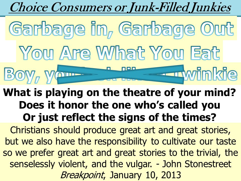 Choice Consumers or Junk-Filled Junkies Christians should produce great art and great stories, but we also have the responsibility to cultivate our taste so we prefer great art and great stories to the trivial, the senselessly violent, and the vulgar.