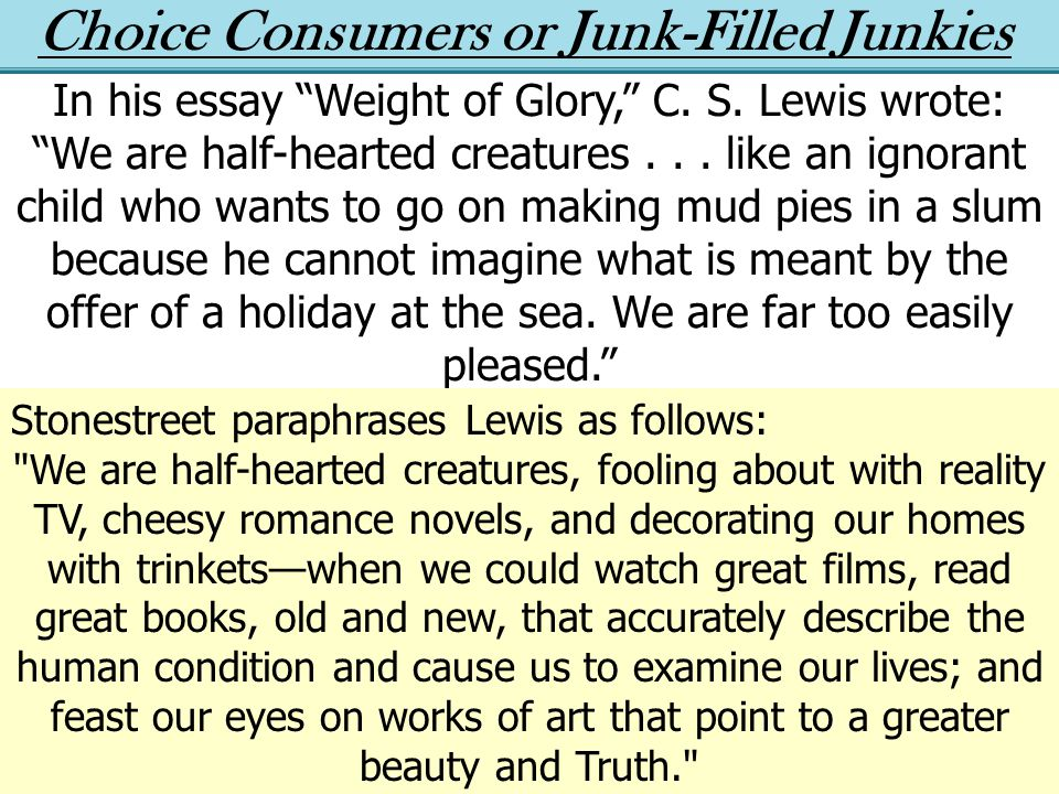 Choice Consumers or Junk-Filled Junkies In his essay Weight of Glory, C.