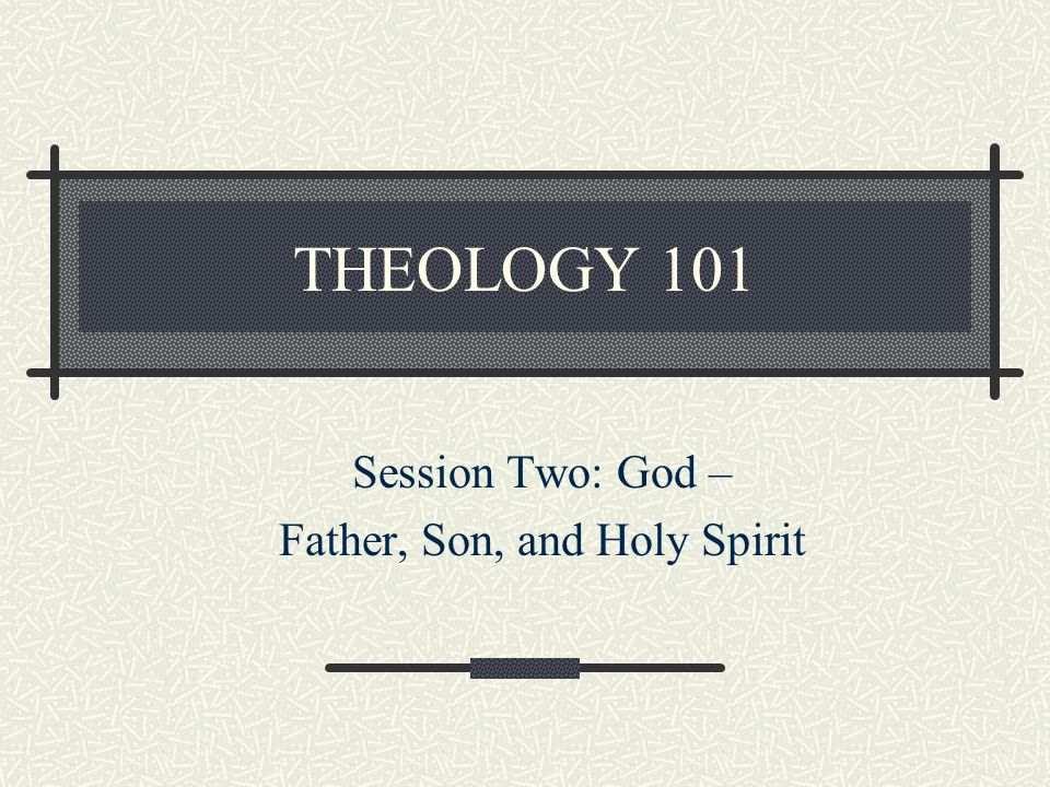 THEOLOGY 101 Session Two: God – Father, Son, and Holy Spirit