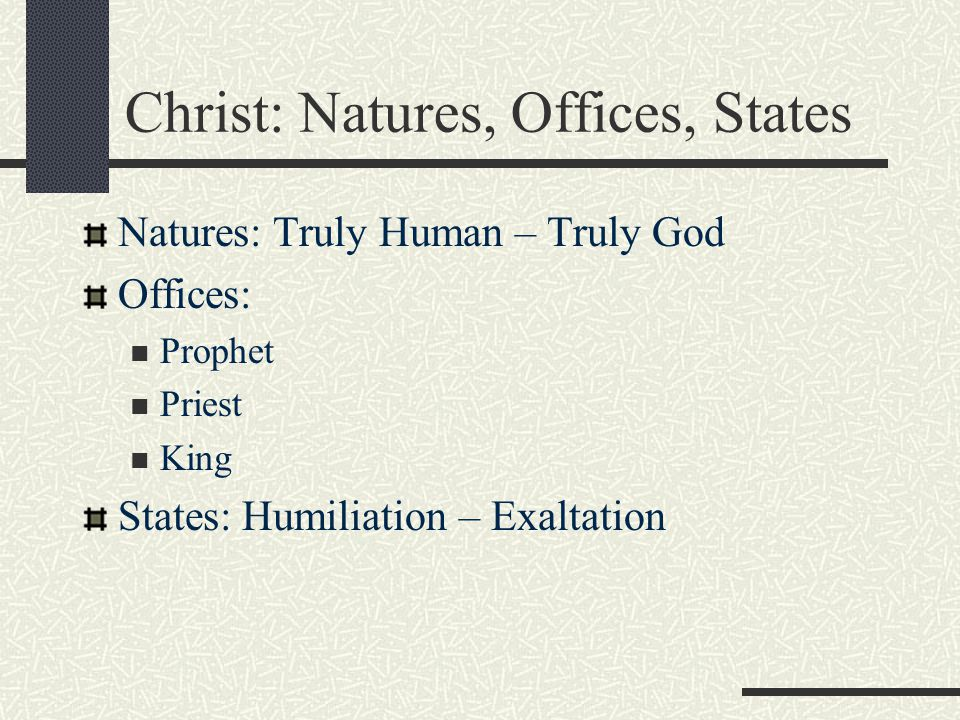 Christ: Natures, Offices, States Natures: Truly Human – Truly God Offices: Prophet Priest King States: Humiliation – Exaltation
