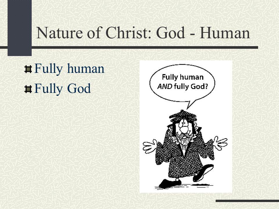 Nature of Christ: God - Human Fully human Fully God
