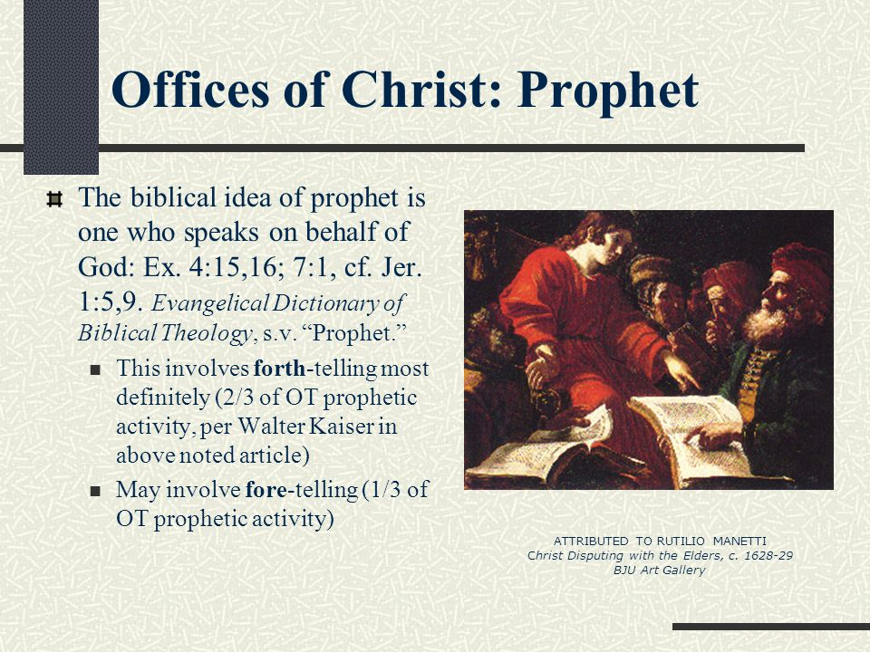 Offices of Christ: Prophet The biblical idea of prophet is one who speaks on behalf of God: Ex. 4:15,16; 7:1, cf. Jer. 1:5,9. Evangelical Dictionary o