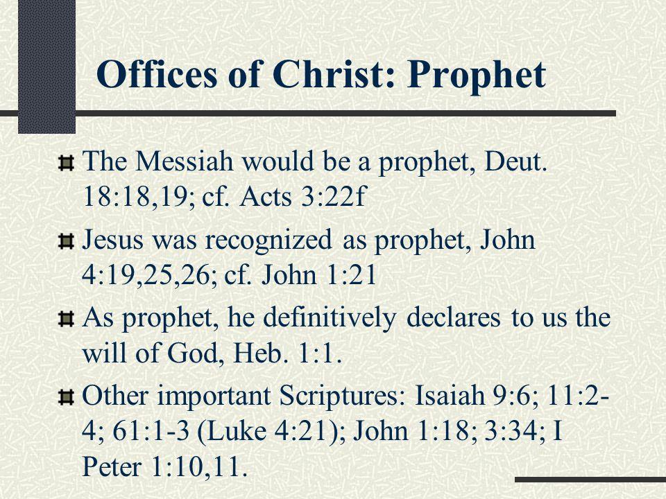 Offices of Christ: Prophet The Messiah would be a prophet, Deut. 18:18,19; cf. Acts 3:22f Jesus was recognized as prophet, John 4:19,25,26; cf. John 1