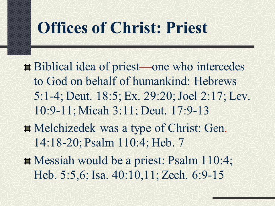 Offices of Christ: Priest Biblical idea of priest—one who intercedes to God on behalf of humankind: Hebrews 5:1-4; Deut. 18:5; Ex. 29:20; Joel 2:17; L