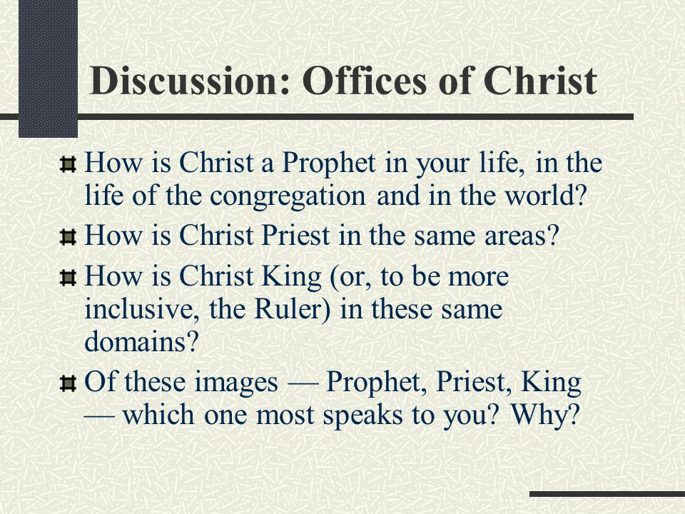 Discussion: Offices of Christ How is Christ a Prophet in your life, in the life of the congregation and in the world? How is Christ Priest in the same