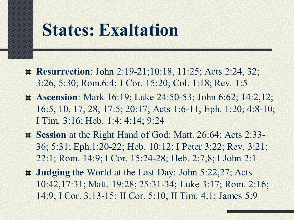 States: Exaltation Resurrection: John 2:19-21;10:18, 11:25; Acts 2:24, 32; 3:26, 5:30; Rom.6:4; I Cor. 15:20; Col. 1:18; Rev. 1:5 Ascension: Mark 16:1