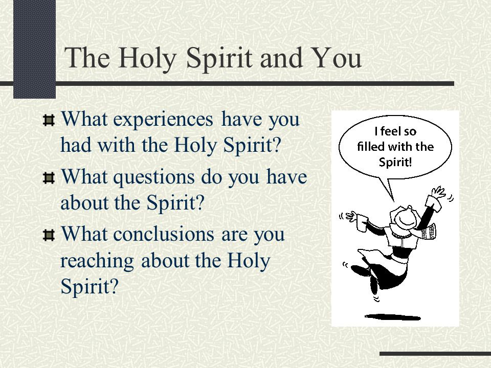 The Holy Spirit and You What experiences have you had with the Holy Spirit? What questions do you have about the Spirit? What conclusions are you reac