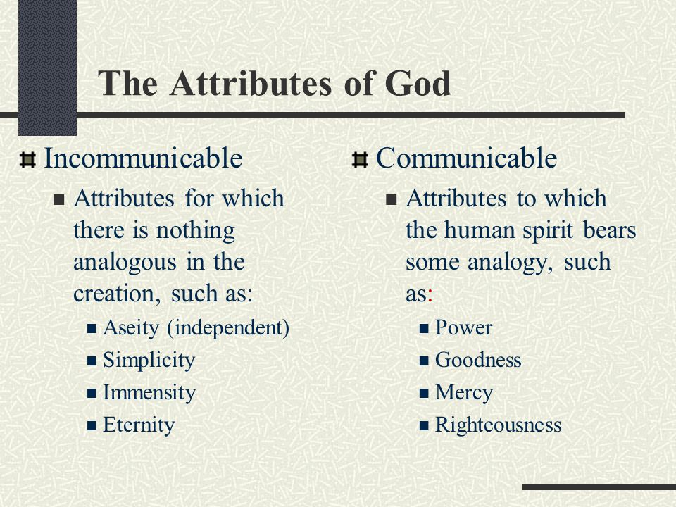 The Attributes of God Incommunicable Attributes for which there is nothing analogous in the creation, such as: Aseity (independent) Simplicity Immensi