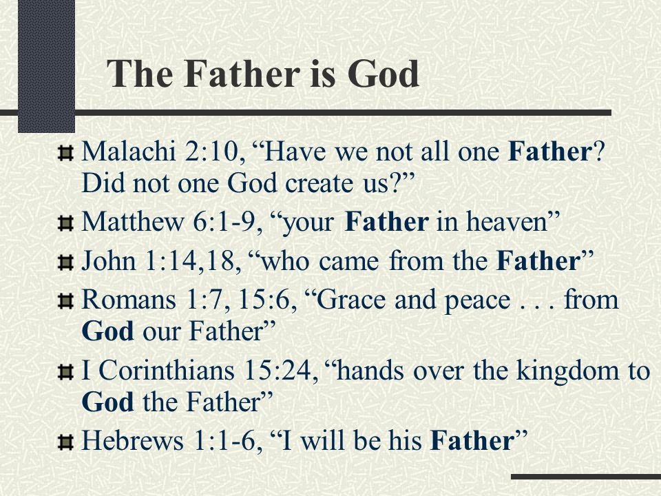 """The Father is God Malachi 2:10, """"Have we not all one Father? Did not one God create us?"""" Matthew 6:1-9, """"your Father in heaven"""" John 1:14,18, """"who cam"""